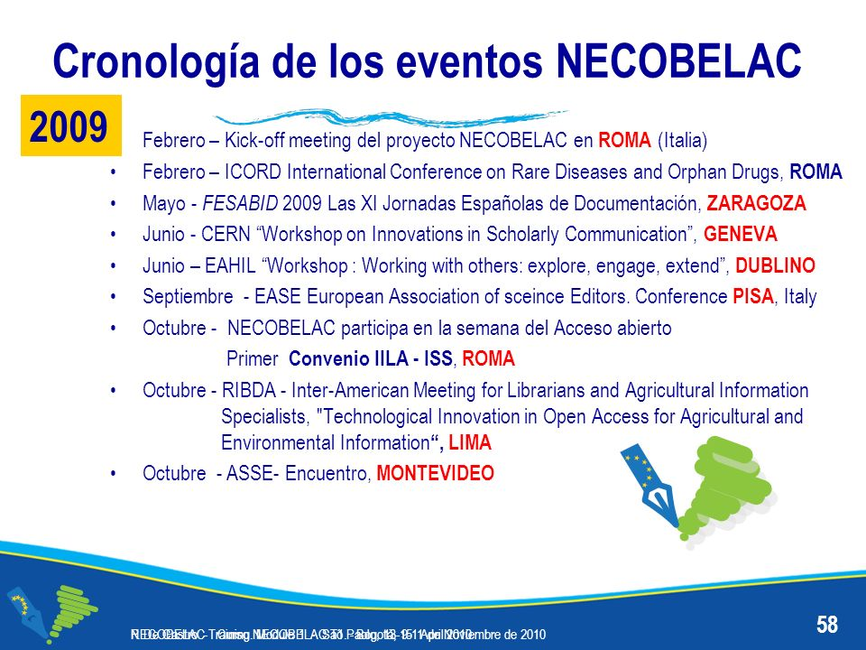 Cronología de los eventos NECOBELAC Febrero – Kick-off meeting del proyecto NECOBELAC en ROMA (Italia) Febrero – ICORD International Conference on Rare Diseases and Orphan Drugs, ROMA Mayo - FESABID 2009 Las XI Jornadas Españolas de Documentación, ZARAGOZA Junio - CERN Workshop on Innovations in Scholarly Communication, GENEVA Junio – EAHIL Workshop : Working with others: explore, engage, extend, DUBLINO Septiembre - EASE European Association of sceince Editors.