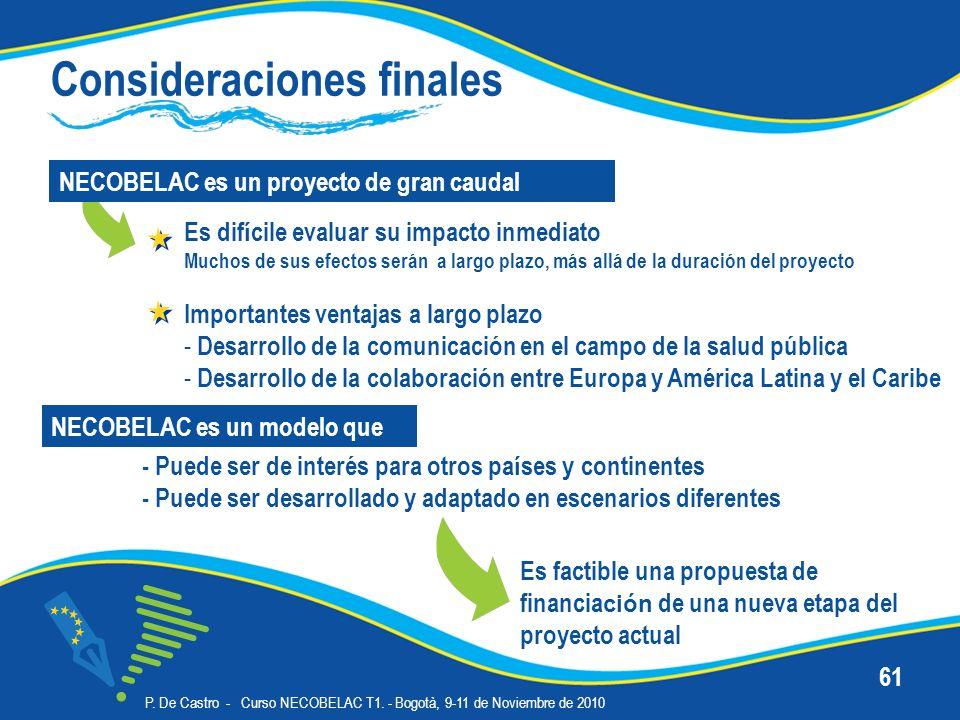 P. De Castro - Curso NECOBELAC T1. - Bogotà, 9-11 de Noviembre de 2010 61 Consideraciones finales Es dif í cile evaluar su impacto inmediato Muchos de