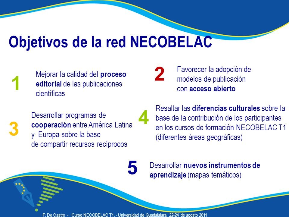 Objetivos de la red NECOBELAC Desarrollar programas de cooperación entre América Latina y Europa sobre la base de compartir recursos recíprocos Mejorar la calidad del proceso editorial de las publicaciones científicas 1 3 Favorecer la adopción de modelos de publicación con acceso abierto 2 Resaltar las diferencias culturales sobre la base de la contribución de los participantes en los cursos de formación NECOBELAC T1 (diferentes áreas geográficas) 4 Desarrollar nuevos instrumentos de aprendizaje (mapas temáticos) 5 P.