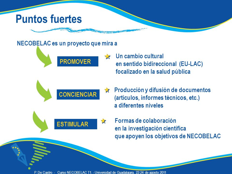 Puntos fuertes NECOBELAC es un proyecto que mira a PROMOVER CONCIENCIAR Un cambio cultural en sentido bidireccional (EU-LAC) focalizado en la salud pública Producción y difusión de documentos (artículos, informes técnicos, etc.) a diferentes niveles ESTIMULAR Formas de colaboración en la investigación científica que apoyen los objetivos de NECOBELAC P.