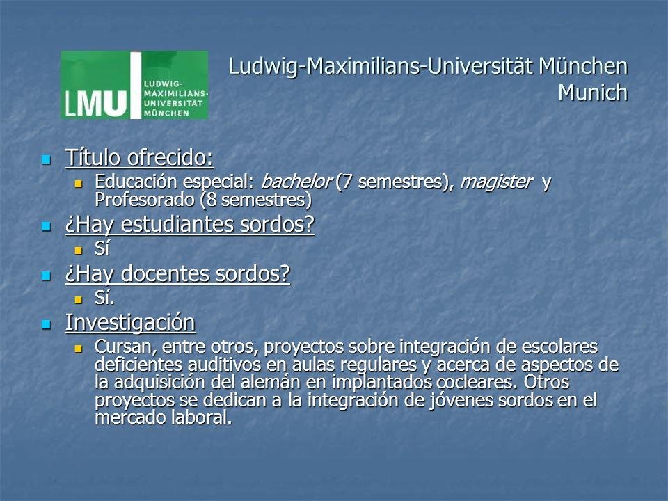 Ludwig-Maximilians-Universität München Munich Título ofrecido: Título ofrecido: Educación especial: bachelor (7 semestres), magister y Profesorado (8 semestres) Educación especial: bachelor (7 semestres), magister y Profesorado (8 semestres) ¿Hay estudiantes sordos.