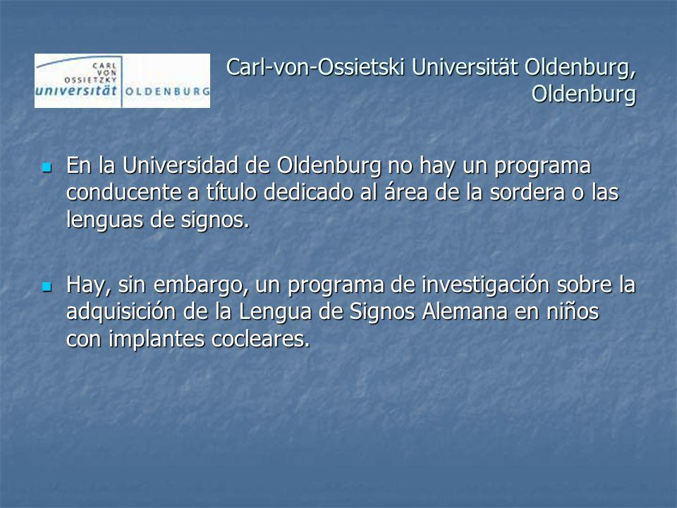 Carl-von-Ossietski Universität Oldenburg, Oldenburg En la Universidad de Oldenburg no hay un programa conducente a título dedicado al área de la sordera o las lenguas de signos.