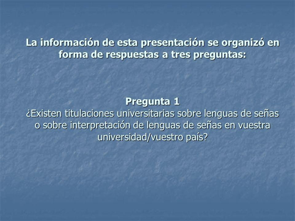 La información de esta presentación se organizó en forma de respuestas a tres preguntas: Pregunta 1 ¿Existen titulaciones universitarias sobre lenguas de señas o sobre interpretación de lenguas de señas en vuestra universidad/vuestro país