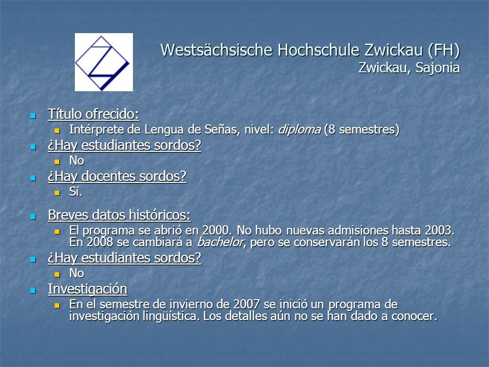 Westsächsische Hochschule Zwickau (FH) Zwickau, Sajonia Título ofrecido: Título ofrecido: Intérprete de Lengua de Señas, nivel: diploma (8 semestres) Intérprete de Lengua de Señas, nivel: diploma (8 semestres) ¿Hay estudiantes sordos.