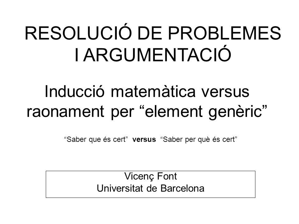Inducció matemàtica versus raonament per element genèric RESOLUCIÓ DE PROBLEMES I ARGUMENTACIÓ Saber que és cert versus Saber per què és cert Vicenç F