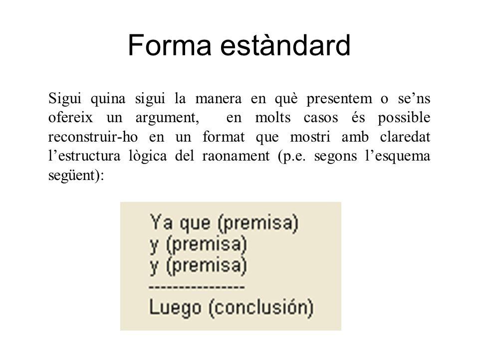 Forma estàndard Sigui quina sigui la manera en què presentem o sens ofereix un argument, en molts casos és possible reconstruir-ho en un format que mo