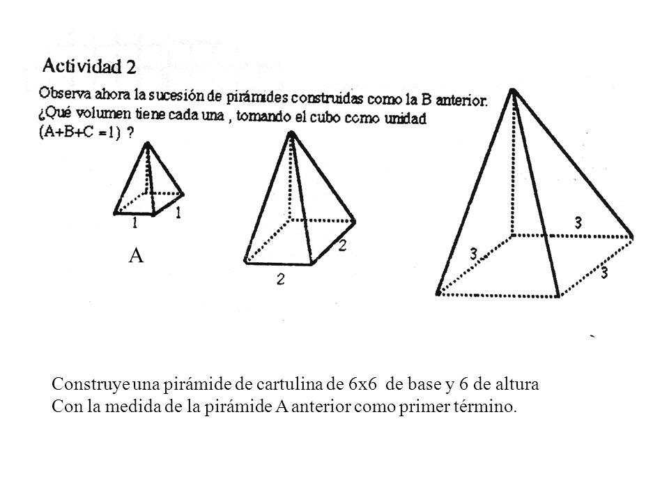 Construye una pirámide de cartulina de 6x6 de base y 6 de altura Con la medida de la pirámide A anterior como primer término. A