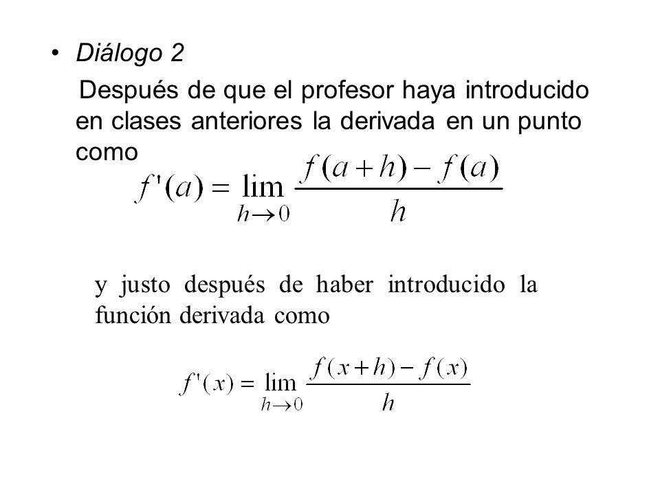 Diálogo 2 Después de que el profesor haya introducido en clases anteriores la derivada en un punto como y justo después de haber introducido la funció