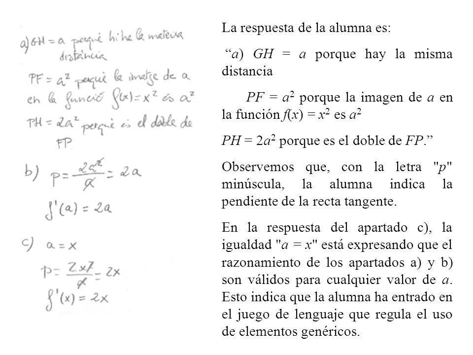 La respuesta de la alumna es: a) GH = a porque hay la misma distancia PF = a 2 porque la imagen de a en la función f(x) = x 2 es a 2 PH = 2a 2 porque