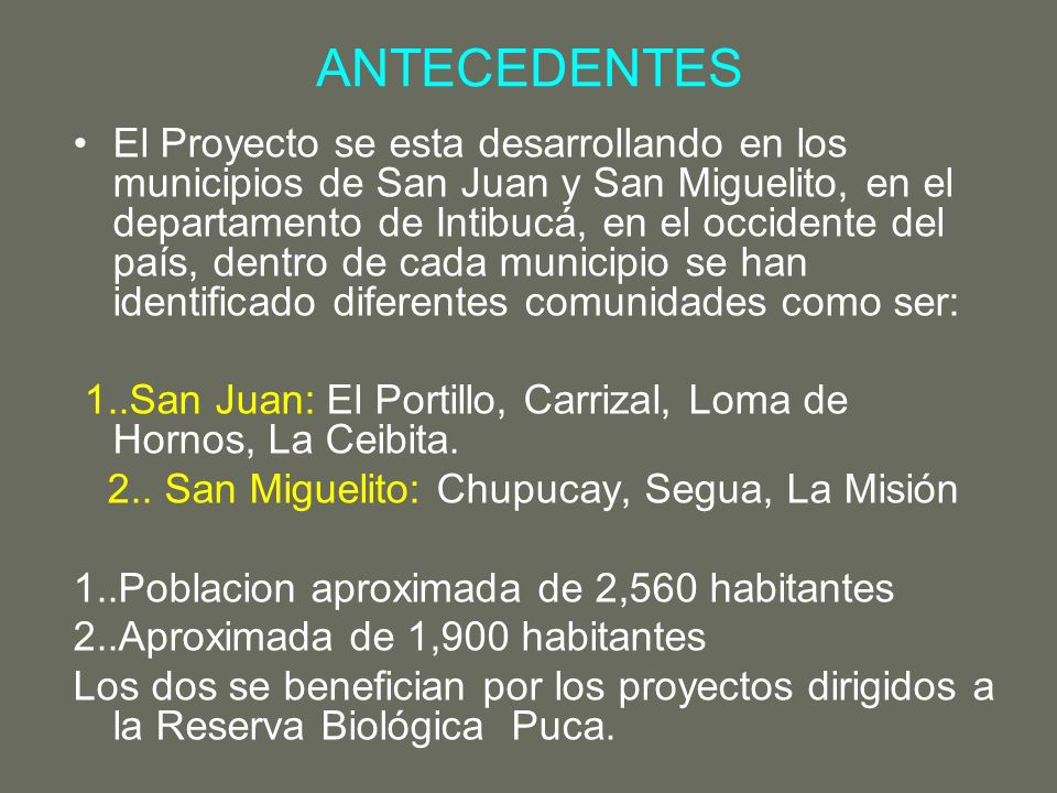 ANTECEDENTES El Proyecto se esta desarrollando en los municipios de San Juan y San Miguelito, en el departamento de Intibucá, en el occidente del país