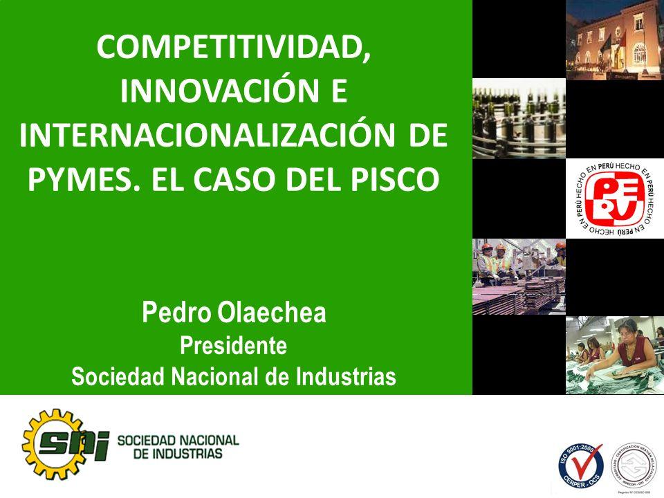 COMPETITIVIDAD, INNOVACIÓN E INTERNACIONALIZACIÓN DE PYMES. EL CASO DEL PISCO Pedro Olaechea Presidente Sociedad Nacional de Industrias Abril 2011