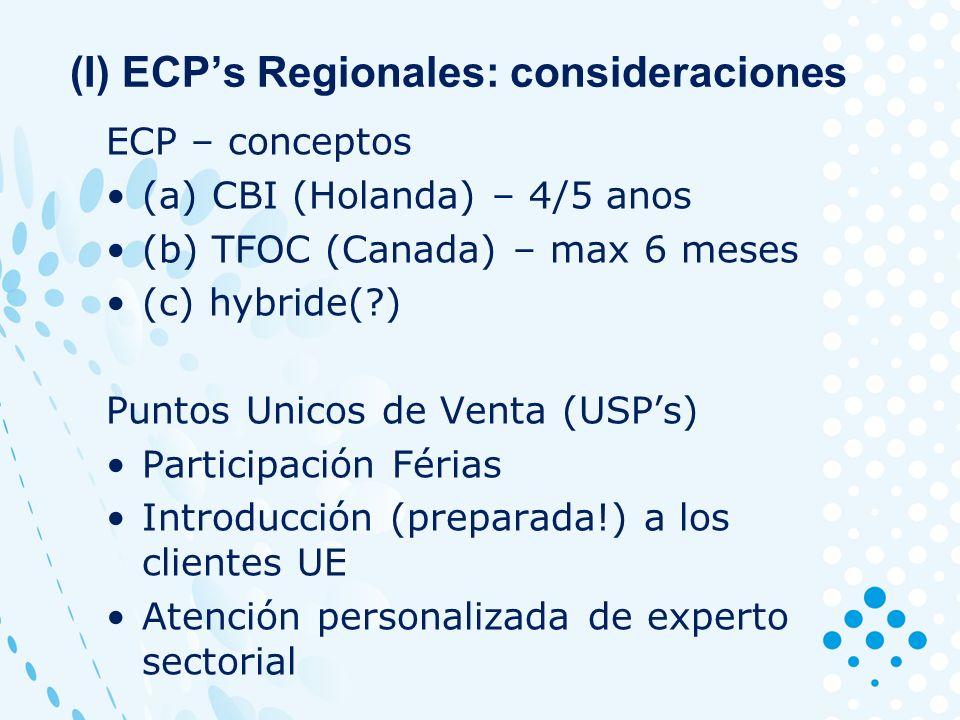 (I) ECPs Regionales: consideraciones ECP – conceptos (a) CBI (Holanda) – 4/5 anos (b) TFOC (Canada) – max 6 meses (c) hybride( ) Puntos Unicos de Venta (USPs) Participación Férias Introducción (preparada!) a los clientes UE Atención personalizada de experto sectorial
