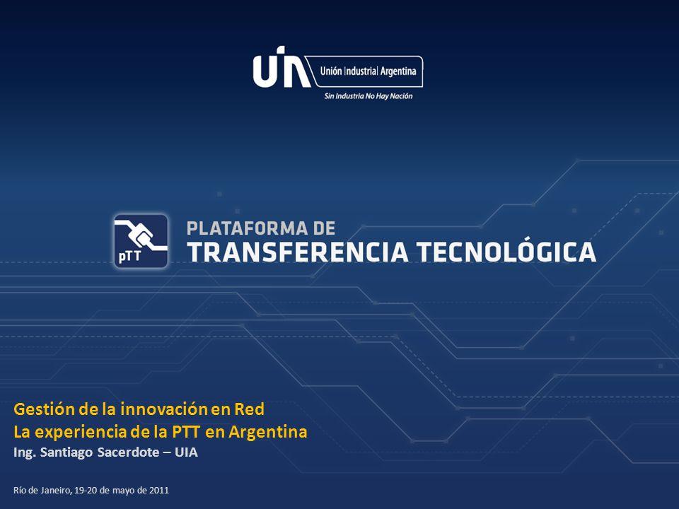 Gestión de la innovación en Red La experiencia de la PTT en Argentina Ing. Santiago Sacerdote – UIA Río de Janeiro, 19-20 de mayo de 2011