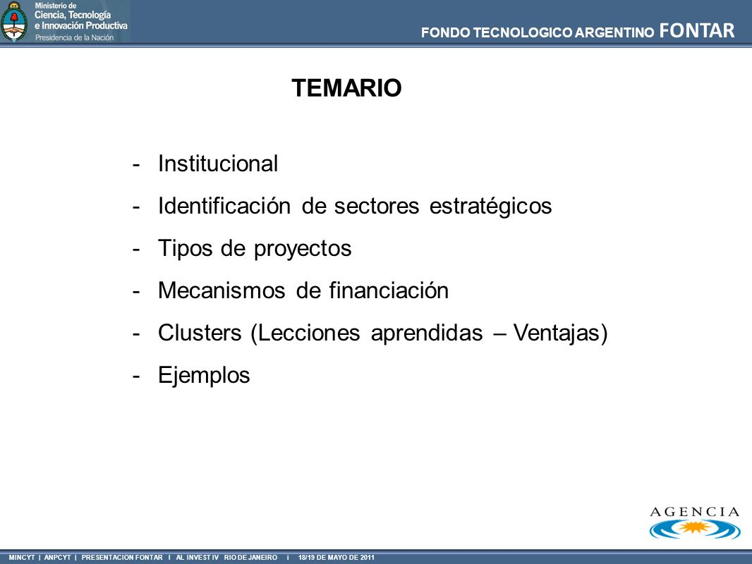 FONDO TECNOLOGICO ARGENTINO FONTAR MINCYT | ANPCYT | PRESENTACION FONTAR I AL INVEST IV RIO DE JANEIRO i 18/19 DE MAYO DE 2011 ANR CT – Proyectos de Consejerías Tecnológicas Características del financiamiento BeneficioSubsidio en efectivo Frecuencia2 llamados / año - Ventanilla OperatoriaReembolso de pago hecho BeneficiariosPyMEs Plazo12 meses Financia Consejeros Tecnológicos, que colaboren en la identificación y determinación de soluciones a problemas tecnológicos.