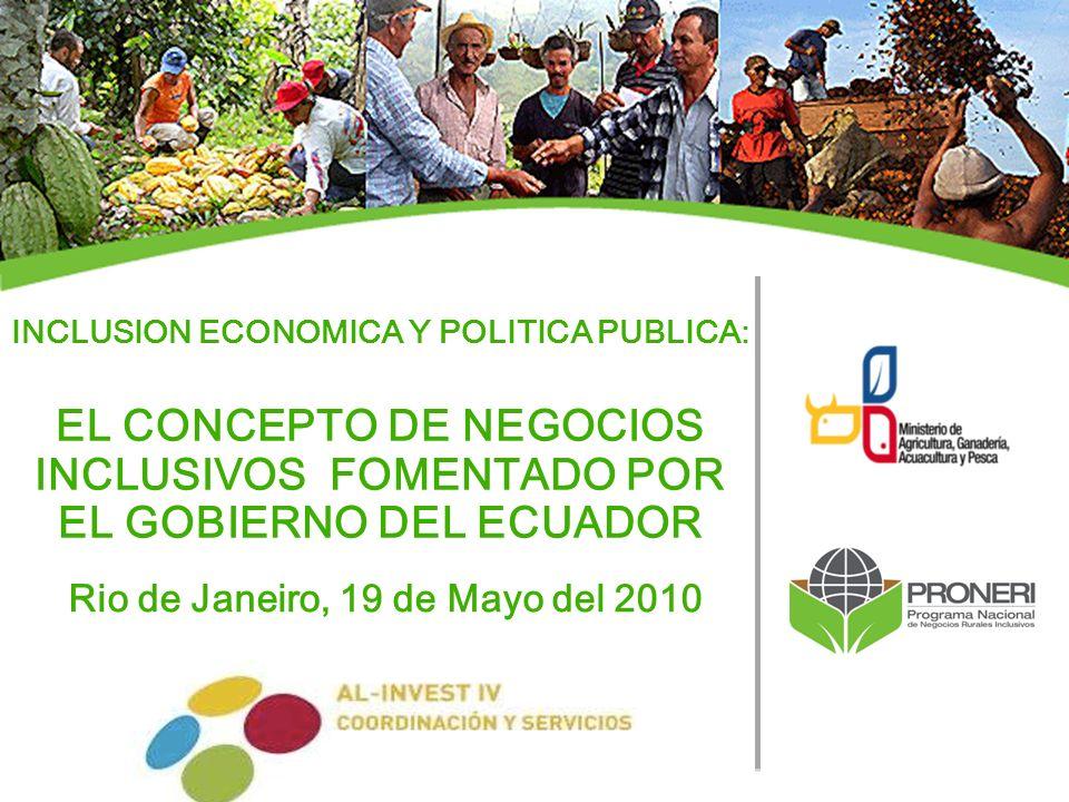 INCLUSION ECONOMICA Y POLITICA PUBLICA: EL CONCEPTO DE NEGOCIOS INCLUSIVOS FOMENTADO POR EL GOBIERNO DEL ECUADOR Rio de Janeiro, 19 de Mayo del 2010