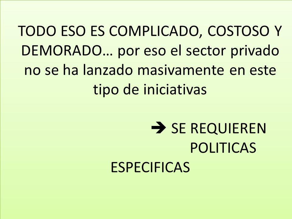 TODO ESO ES COMPLICADO, COSTOSO Y DEMORADO… por eso el sector privado no se ha lanzado masivamente en este tipo de iniciativas SE REQUIEREN POLITICAS ESPECIFICAS