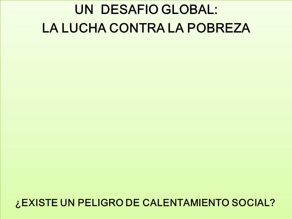 ¿EXISTE UN PELIGRO DE CALENTAMIENTO SOCIAL? UN DESAFIO GLOBAL: LA LUCHA CONTRA LA POBREZA