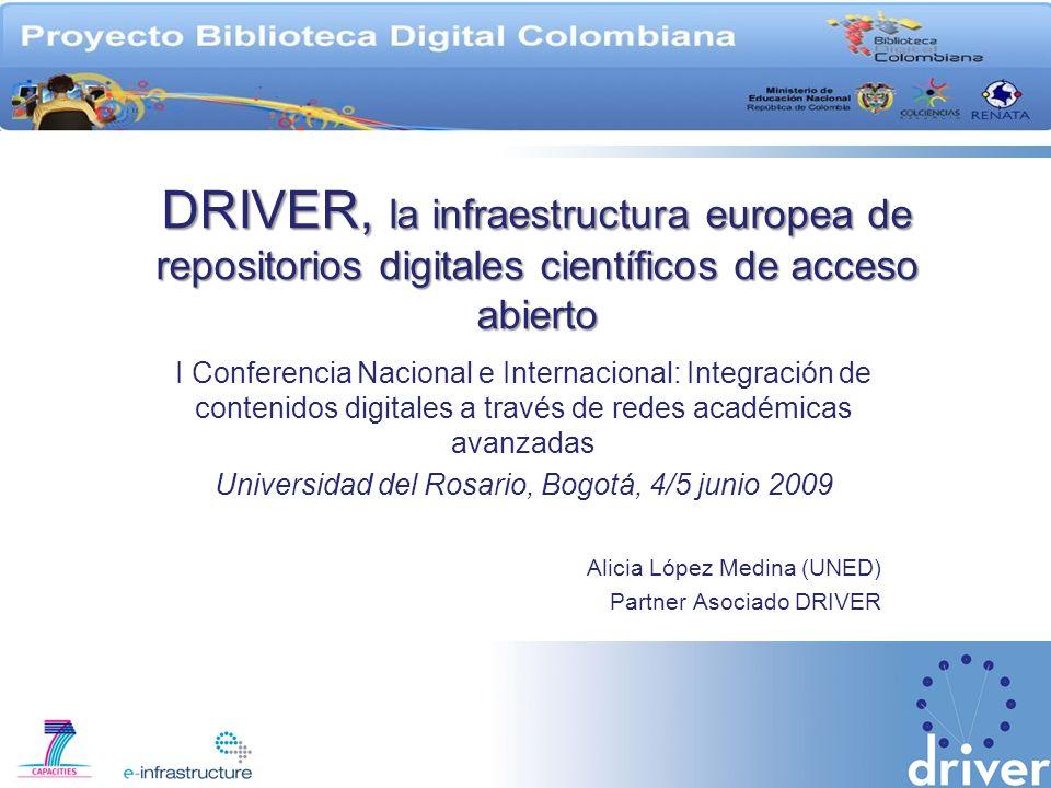 DRIVER, la infraestructura europea de repositorios digitales científicos de acceso abierto I Conferencia Nacional e Internacional: Integración de contenidos digitales a través de redes académicas avanzadas Universidad del Rosario, Bogotá, 4/5 junio 2009 Alicia López Medina (UNED) Partner Asociado DRIVER
