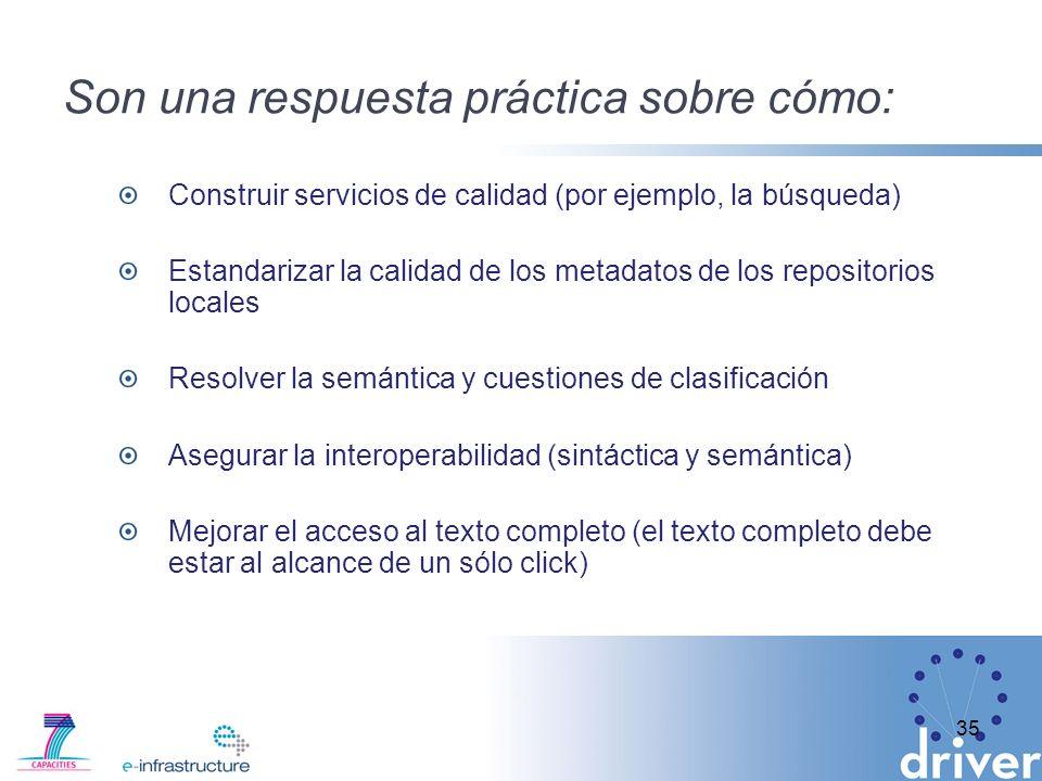 Son una respuesta práctica sobre cómo: Construir servicios de calidad (por ejemplo, la búsqueda) Estandarizar la calidad de los metadatos de los repositorios locales Resolver la semántica y cuestiones de clasificación Asegurar la interoperabilidad (sintáctica y semántica) Mejorar el acceso al texto completo (el texto completo debe estar al alcance de un sólo click) 35