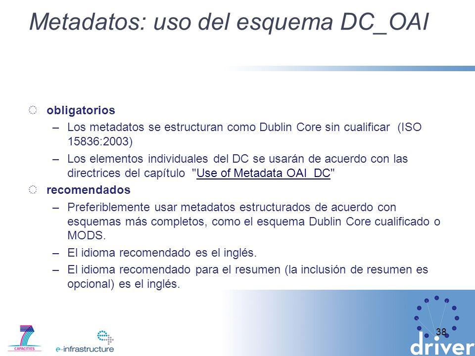 Metadatos: uso del esquema DC_OAI obligatorios –Los metadatos se estructuran como Dublin Core sin cualificar (ISO 15836:2003) –Los elementos individuales del DC se usarán de acuerdo con las directrices del capítulo Use of Metadata OAI_DC Use of Metadata OAI_DC recomendados –Preferiblemente usar metadatos estructurados de acuerdo con esquemas más completos, como el esquema Dublin Core cualificado o MODS.