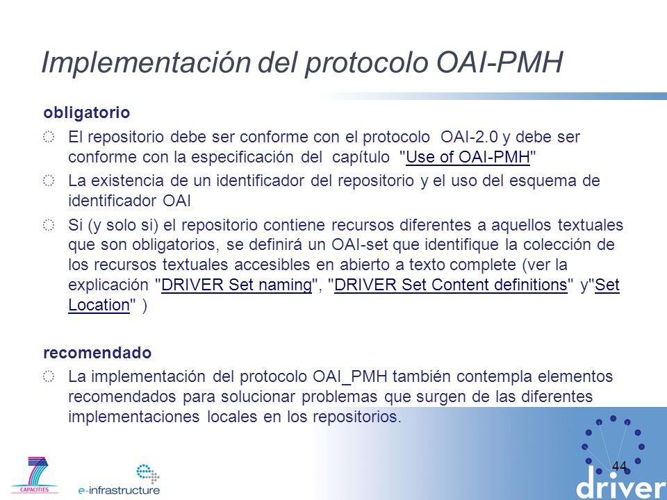 Implementación del protocolo OAI-PMH obligatorio El repositorio debe ser conforme con el protocolo OAI-2.0 y debe ser conforme con la especificación del capítulo Use of OAI-PMH Use of OAI-PMH La existencia de un identificador del repositorio y el uso del esquema de identificador OAI Si (y solo si) el repositorio contiene recursos diferentes a aquellos textuales que son obligatorios, se definirá un OAI-set que identifique la colección de los recursos textuales accesibles en abierto a texto complete (ver la explicación DRIVER Set naming , DRIVER Set Content definitions y Set Location )DRIVER Set namingDRIVER Set Content definitionsSet Location recomendado La implementación del protocolo OAI_PMH también contempla elementos recomendados para solucionar problemas que surgen de las diferentes implementaciones locales en los repositorios.