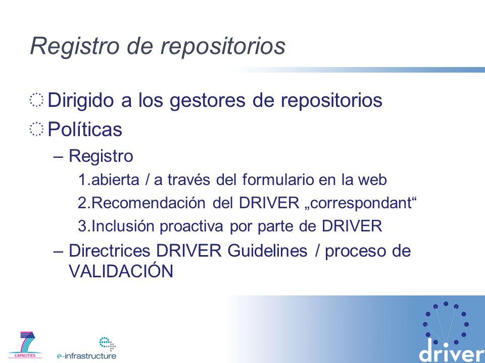 Registro de repositorios Dirigido a los gestores de repositorios Políticas –Registro 1.abierta / a través del formulario en la web 2.Recomendación del DRIVER correspondant 3.Inclusión proactiva por parte de DRIVER –Directrices DRIVER Guidelines / proceso de VALIDACIÓN