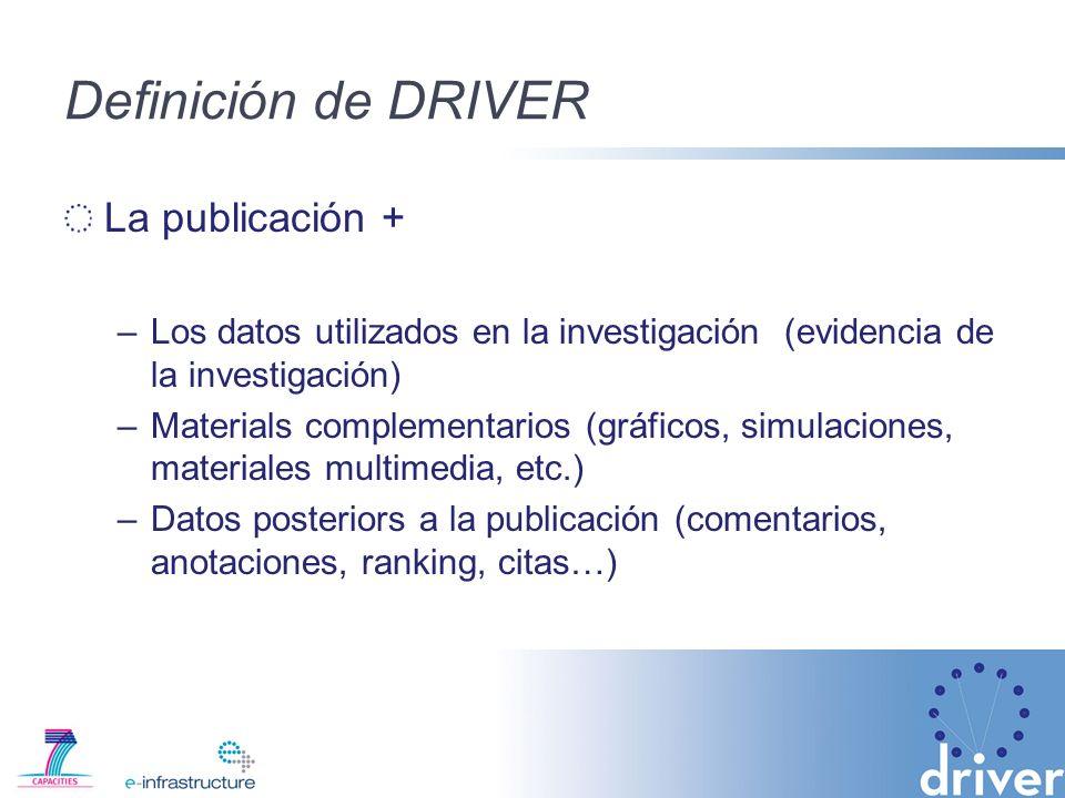 Definición de DRIVER La publicación + –Los datos utilizados en la investigación (evidencia de la investigación) –Materials complementarios (gráficos, simulaciones, materiales multimedia, etc.) –Datos posteriors a la publicación (comentarios, anotaciones, ranking, citas…)