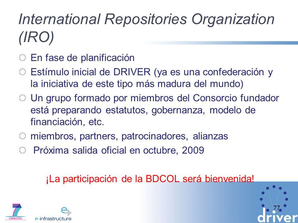 International Repositories Organization (IRO) 77 En fase de planificación Estímulo inicial de DRIVER (ya es una confederación y la iniciativa de este tipo más madura del mundo) Un grupo formado por miembros del Consorcio fundador está preparando estatutos, gobernanza, modelo de financiación, etc.