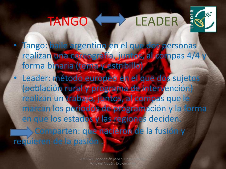 TANGO LEADER Tango: baile argentino en el que dos personas realizan una coreografía, juntos, al compas 4/4 y forma binaria (tema y estribillo) Leader: método europeo en el que dos sujetos (población rural y programa de intervención) realizan un trabajo, juntos, al compas que le marcan los periodos de programación y la forma en que los estados y las regiones deciden.