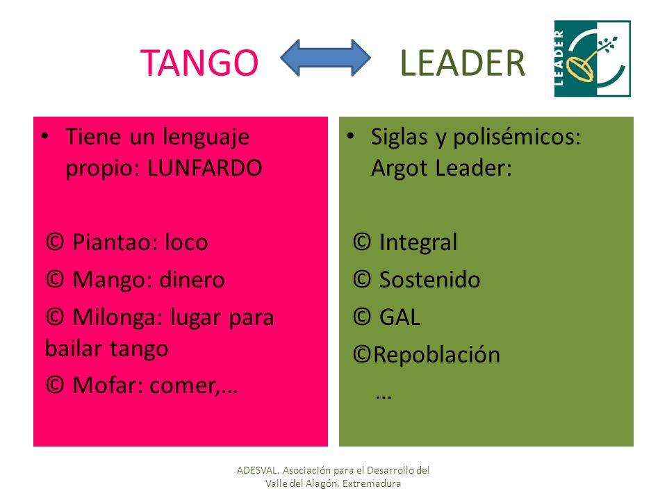 TANGO LEADER Tiene un lenguaje propio: LUNFARDO © Piantao: loco © Mango: dinero © Milonga: lugar para bailar tango © Mofar: comer,… Siglas y polisémicos: Argot Leader: © Integral © Sostenido © GAL ©Repoblación … ADESVAL.
