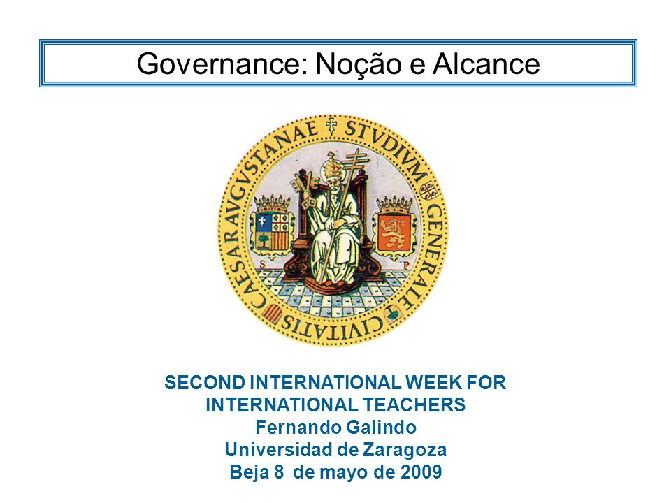 SECOND INTERNATIONAL WEEK FOR INTERNATIONAL TEACHERS Fernando Galindo Universidad de Zaragoza Beja 8 de mayo de 2009 Governance: Noção e Alcance