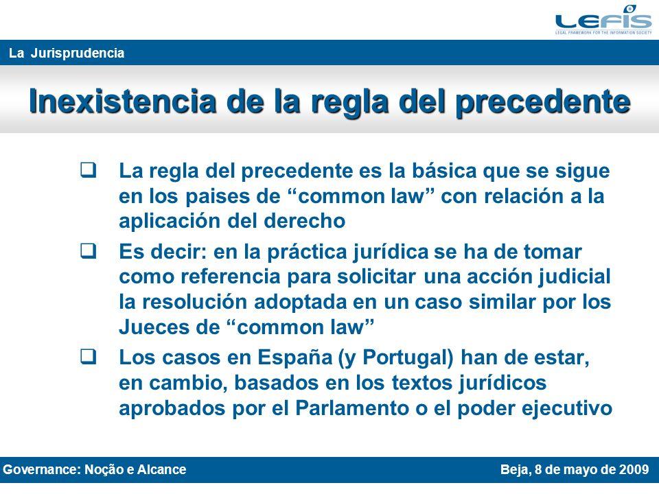 La regla del precedente es la básica que se sigue en los paises de common law con relación a la aplicación del derecho Es decir: en la práctica jurídica se ha de tomar como referencia para solicitar una acción judicial la resolución adoptada en un caso similar por los Jueces de common law Los casos en España (y Portugal) han de estar, en cambio, basados en los textos jurídicos aprobados por el Parlamento o el poder ejecutivo THE LEGAL SYSTEM AND JURISPRUDENCE Rovaniemi 27th April 2009 La Jurisprudencia Inexistencia de la regla del precedente Governance: Noção e AlcanceBeja, 8 de mayo de 2009