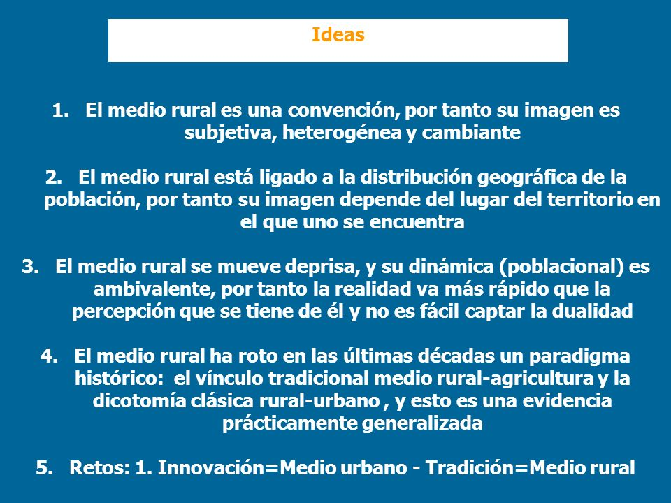 1.El medio rural es una convención, por tanto su imagen es subjetiva, heterogénea y cambiante 2.El medio rural está ligado a la distribución geográfic
