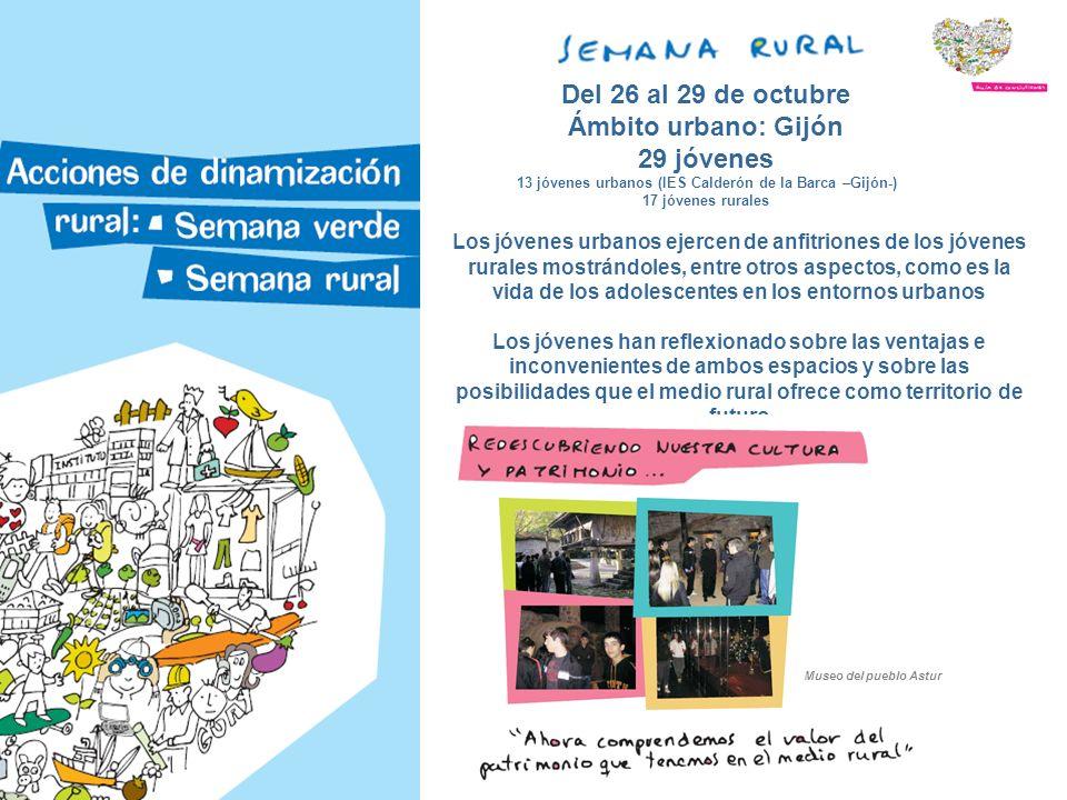 Del 26 al 29 de octubre Ámbito urbano: Gijón 29 jóvenes 13 jóvenes urbanos (IES Calderón de la Barca –Gijón-) 17 jóvenes rurales Los jóvenes urbanos ejercen de anfitriones de los jóvenes rurales mostrándoles, entre otros aspectos, como es la vida de los adolescentes en los entornos urbanos Los jóvenes han reflexionado sobre las ventajas e inconvenientes de ambos espacios y sobre las posibilidades que el medio rural ofrece como territorio de futuro Museo del pueblo Astur