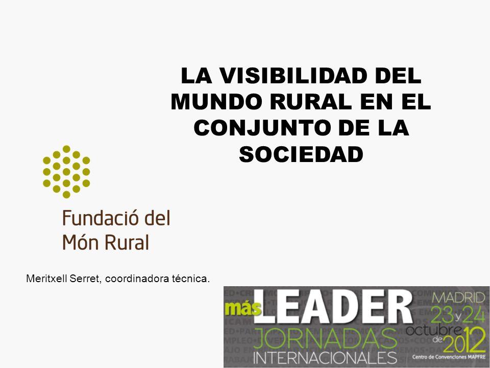 LA VISIBILIDAD DEL MUNDO RURAL EN EL CONJUNTO DE LA SOCIEDAD Meritxell Serret, coordinadora técnica.