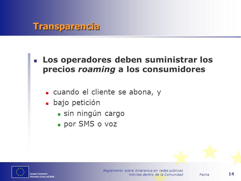 Fecha Reglamento sobre itinerancia en redes públicas móviles dentro de la Comunidad 14 Transparencia Los operadores deben suministrar los precios roaming a los consumidores cuando el cliente se abona, y bajo petición sin ningún cargo por SMS o voz