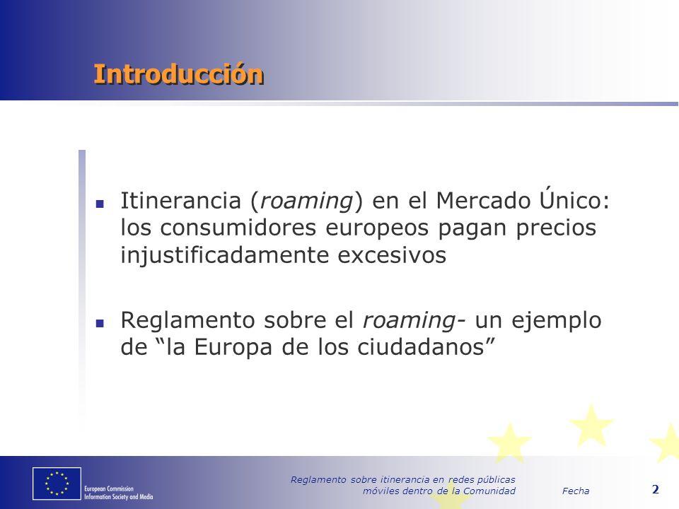 Fecha Reglamento sobre itinerancia en redes públicas móviles dentro de la Comunidad 2 Introducción Itinerancia (roaming) en el Mercado Único: los consumidores europeos pagan precios injustificadamente excesivos Reglamento sobre el roaming- un ejemplo de la Europa de los ciudadanos