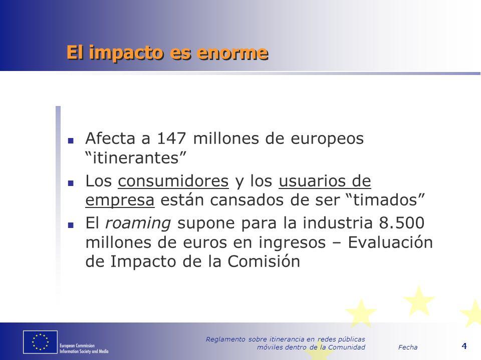 Fecha Reglamento sobre itinerancia en redes públicas móviles dentro de la Comunidad 4 El impacto es enorme Afecta a 147 millones de europeos itinerantes Los consumidores y los usuarios de empresa están cansados de ser timados El roaming supone para la industria 8.500 millones de euros en ingresos – Evaluación de Impacto de la Comisión