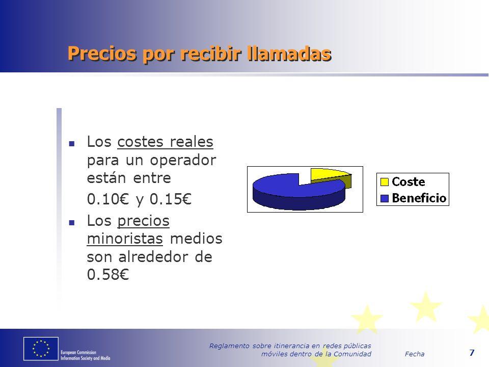 Fecha Reglamento sobre itinerancia en redes públicas móviles dentro de la Comunidad 7 Precios por recibir llamadas Los costes reales para un operador están entre 0.10 y 0.15 Los precios minoristas medios son alrededor de 0.58