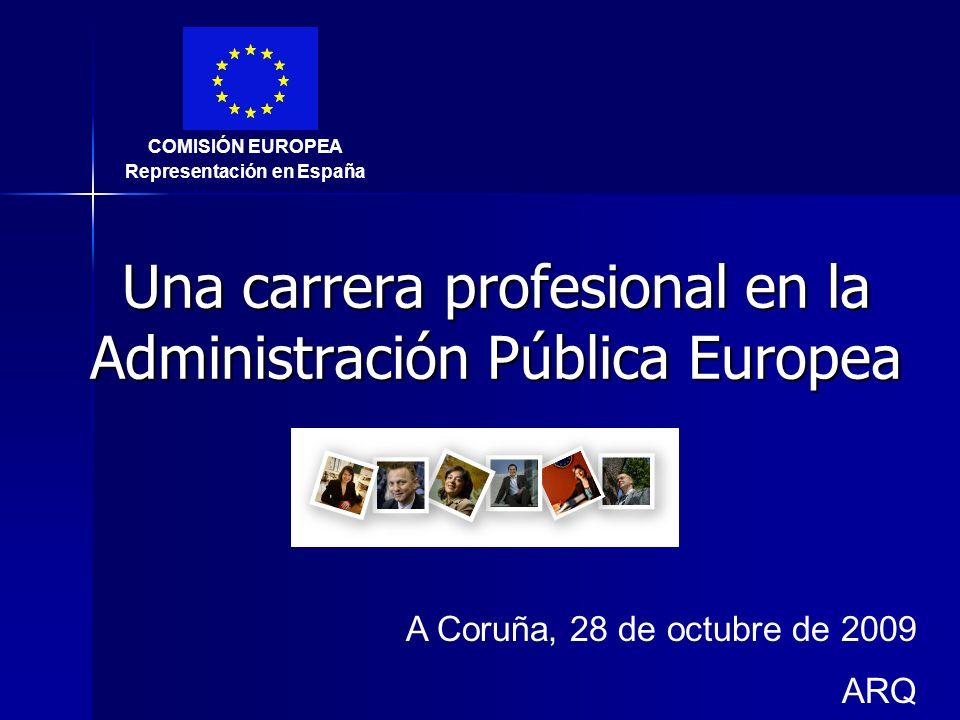 Una carrera profesional en la Administración Pública Europea A Coruña, 28 de octubre de 2009 ARQ COMISIÓN EUROPEA Representación en España