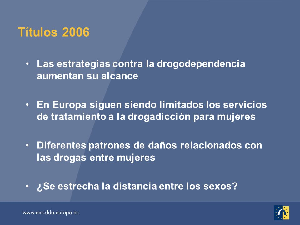 Títulos 2006 Las estrategias contra la drogodependencia aumentan su alcance En Europa siguen siendo limitados los servicios de tratamiento a la drogadicción para mujeres Diferentes patrones de daños relacionados con las drogas entre mujeres ¿Se estrecha la distancia entre los sexos