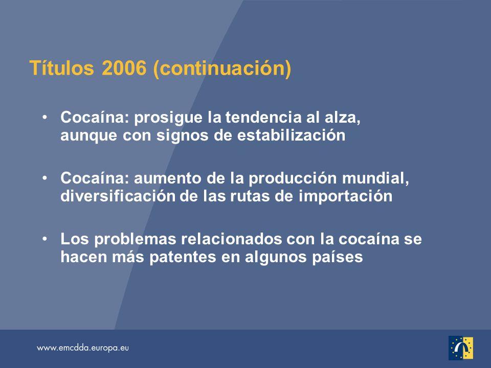 Títulos 2006 (continuación) Cocaína: prosigue la tendencia al alza, aunque con signos de estabilización Cocaína: aumento de la producción mundial, diversificación de las rutas de importación Los problemas relacionados con la cocaína se hacen más patentes en algunos países