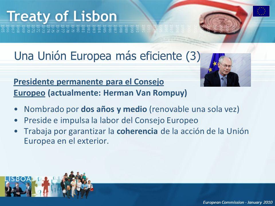 European Commission - January 2010 Una Unión Europea más eficiente (3) Presidente permanente para el Consejo Europeo (actualmente: Herman Van Rompuy) Nombrado por dos años y medio (renovable una sola vez) Preside e impulsa la labor del Consejo Europeo Trabaja por garantizar la coherencia de la acción de la Unión Europea en el exterior.