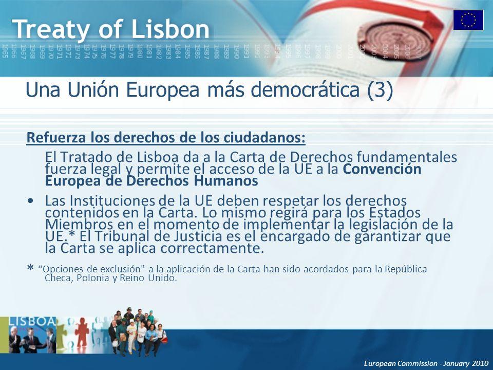 European Commission - January 2010 Una Unión Europea más democrática (3) Refuerza los derechos de los ciudadanos: El Tratado de Lisboa da a la Carta de Derechos fundamentales fuerza legal y permite el acceso de la UE a la Convención Europea de Derechos Humanos Las Instituciones de la UE deben respetar los derechos contenidos en la Carta.