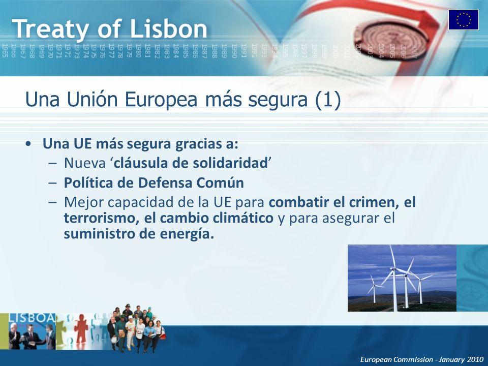 European Commission - January 2010 Una Unión Europea más segura (1) Una UE más segura gracias a: –Nueva cláusula de solidaridad –Política de Defensa Común –Mejor capacidad de la UE para combatir el crimen, el terrorismo, el cambio climático y para asegurar el suministro de energía.