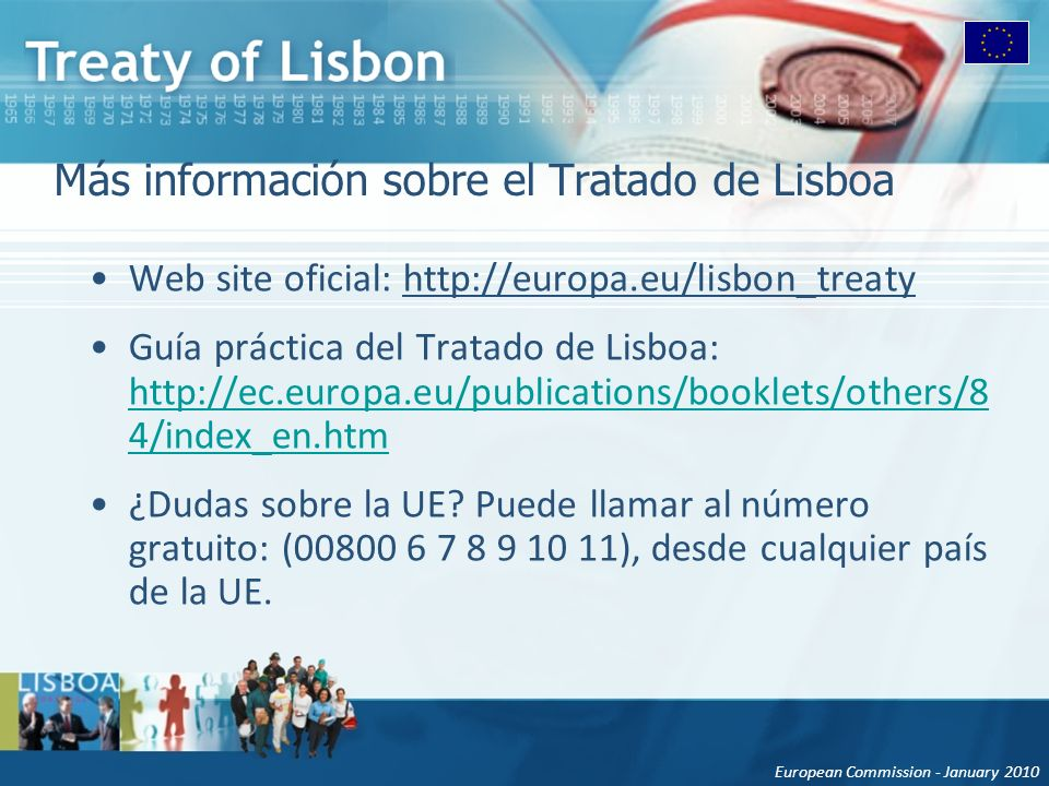 European Commission - January 2010 Más información sobre el Tratado de Lisboa Web site oficial: http://europa.eu/lisbon_treaty Guía práctica del Trata