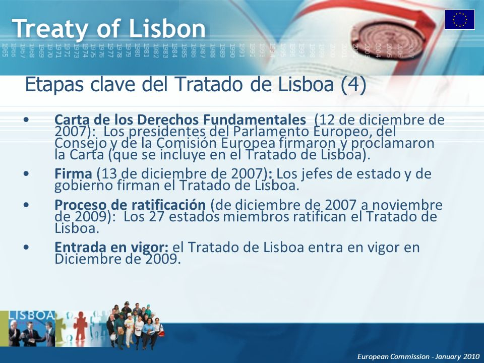 European Commission - January 2010 Etapas clave del Tratado de Lisboa (4) Carta de los Derechos Fundamentales (12 de diciembre de 2007): Los presidentes del Parlamento Europeo, del Consejo y de la Comisión Europea firmaron y proclamaron la Carta (que se incluye en el Tratado de Lisboa).