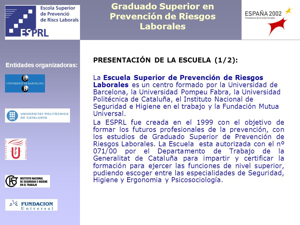Graduado Superior en Prevención de Riesgos Laborales PRESENTATION OF THE SCHOOL (1/2): The ESPRL was created by the Barcelona University (UB), the Pompeu Fabra University (UPF), the Technical University of Catalonia (UPC), the Occupational Safety and Health Spanish Institute (INSHT) and the Foundation of Mutual Universal It was created in 1999 with the target of training the occupational risk prevention professionals of the future.