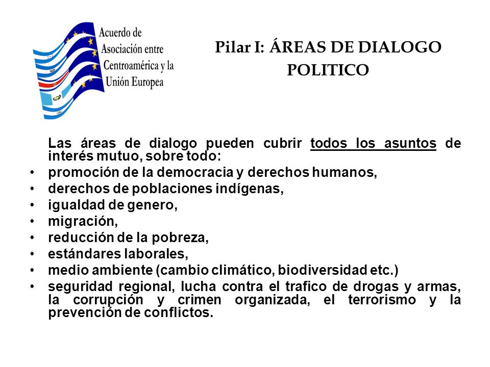Pilar I: ÁREAS DE DIALOGO POLITICO Las áreas de dialogo pueden cubrir todos los asuntos de interés mutuo, sobre todo: promoción de la democracia y der