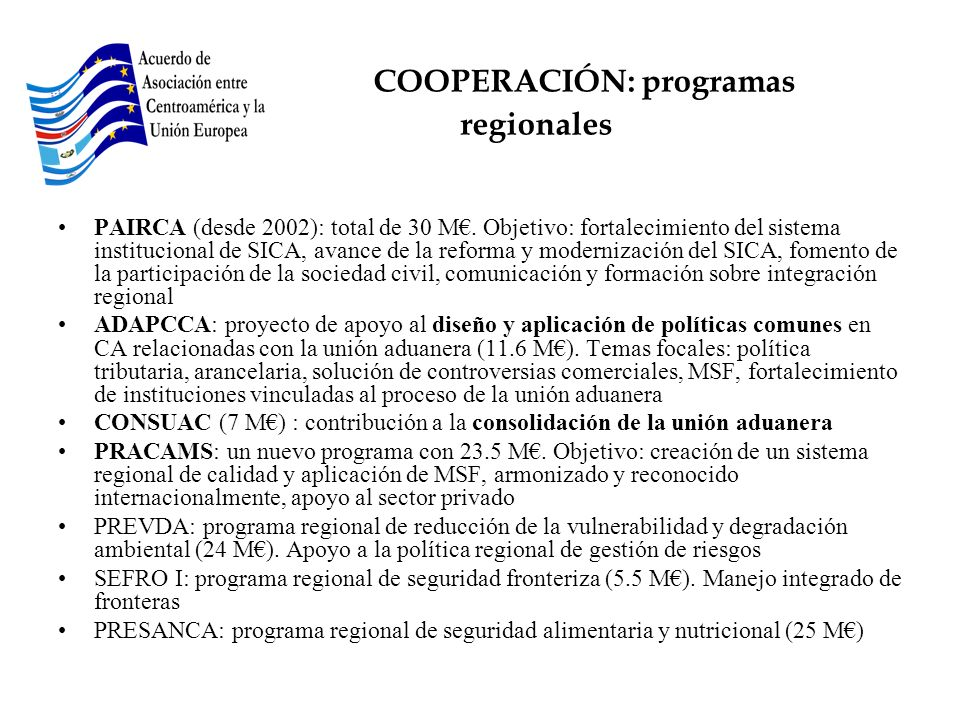 COOPERACIÓN: programas regionales PAIRCA (desde 2002): total de 30 M. Objetivo: fortalecimiento del sistema institucional de SICA, avance de la reform